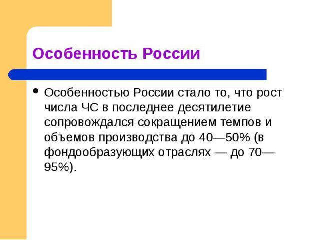 Особенность России Особенностью России стало то, что рост числа ЧС в последнее десятилетие сопровождался сокращением темпов и объемов производства до 40—50% (в фондообразующих отраслях — до 70—95%).