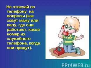 Не отвечай по телефону на вопросы (как зовут маму или папу, где они работают, ка
