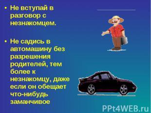 Не вступай в разговор с незнакомцем.Не садись в автомашину без разрешения родите