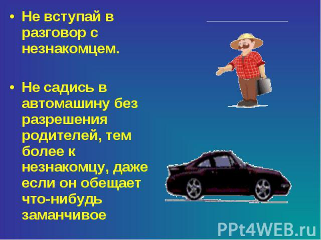 Не вступай в разговор с незнакомцем.Не садись в автомашину без разрешения родителей, тем более к незнакомцу, даже если он обещает что-нибудь заманчивое