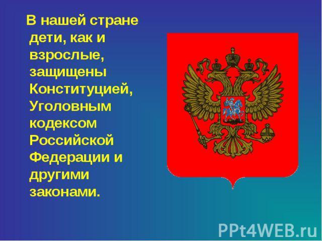 В нашей стране дети, как и взрослые, защищены Конституцией, Уголовным кодексом Российской Федерации и другими законами.