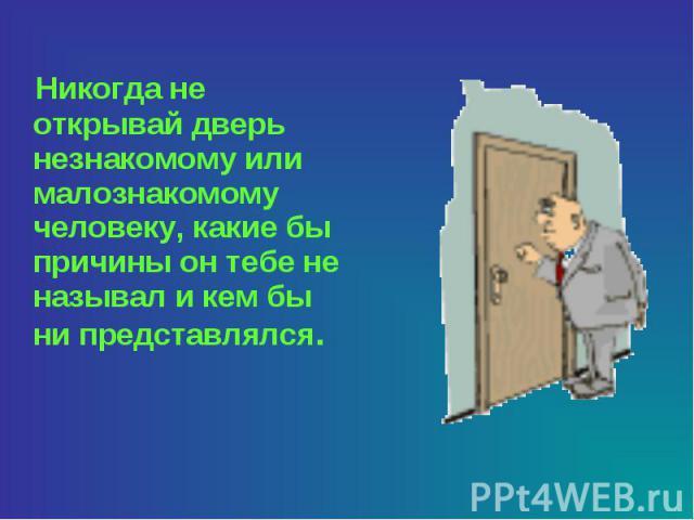 Никогда не открывай дверь незнакомому или малознакомому человеку, какие бы причины он тебе не называл и кем бы ни представлялся.