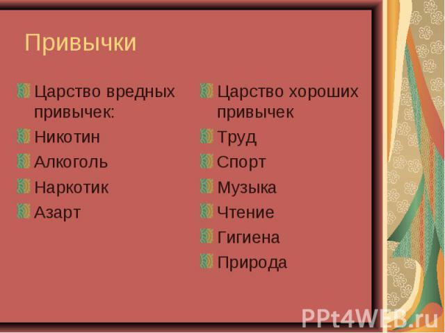 Привычки Царство вредных привычек:НикотинАлкогольНаркотикАзартЦарство хороших привычекТрудСпортМузыкаЧтениеГигиенаПрирода