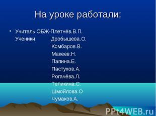 На уроке работали: Учитель ОБЖ-Плетнёв.В.П. Ученики Дробышева.О. Комбаров.В. Мак