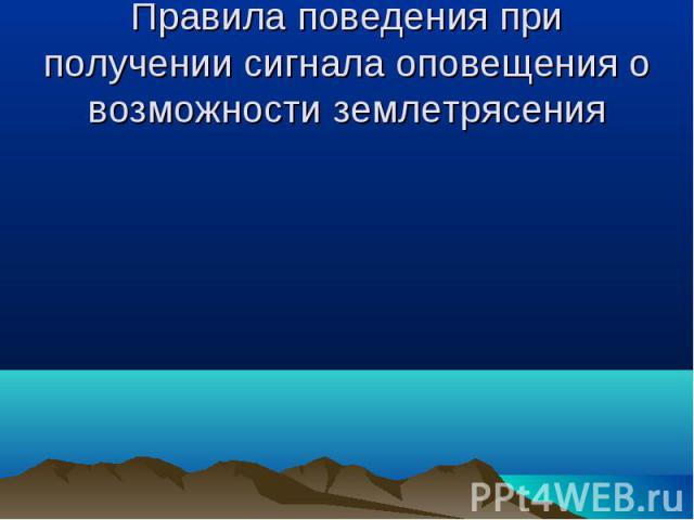 Правила поведения при получении сигнала оповещения о возможности землетрясения