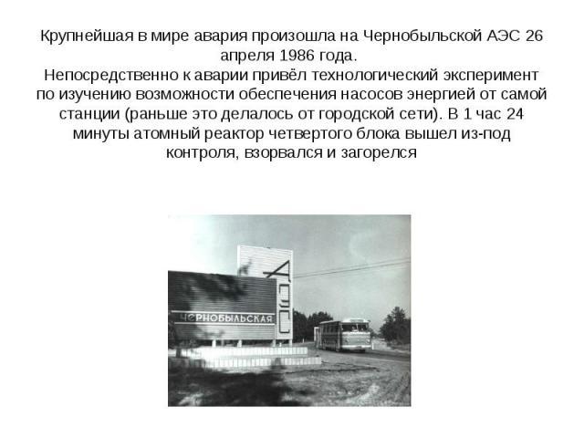 Крупнейшая в мире авария произошла на Чернобыльской АЭС 26 апреля 1986 года. Непосредственно к аварии привёл технологический эксперимент по изучению возможности обеспечения насосов энергией от самой станции (раньше это делалось от городской сети). В…
