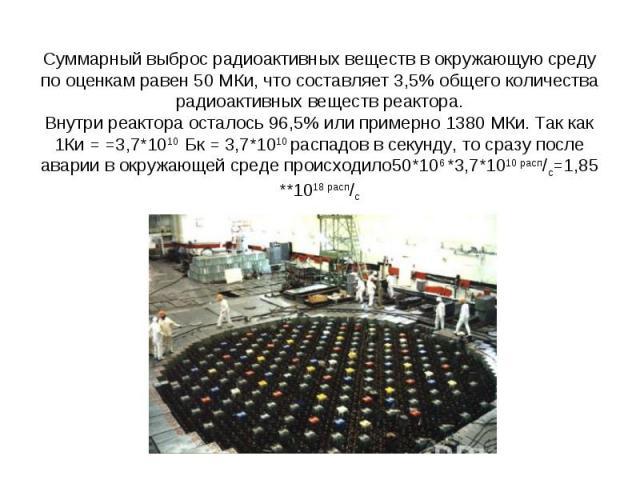 Суммарный выброс радиоактивных веществ в окружающую среду по оценкам равен 50 МКи, что составляет 3,5% общего количества радиоактивных веществ реактора.Внутри реактора осталось 96,5% или примерно 1380 МКи. Так как 1Ки = =3,7*1010 Бк = 3,7*1010 распа…