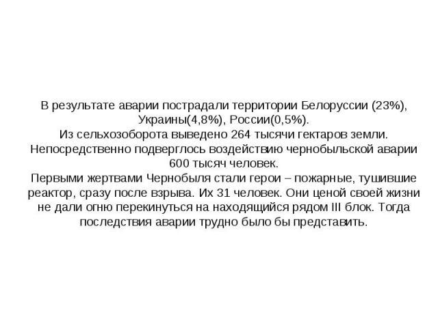 В результате аварии пострадали территории Белорусcии (23%), Украины(4,8%), России(0,5%).Из сельхозоборота выведено 264 тысячи гектаров земли.Непосредственно подверглось воздействию чернобыльской аварии 600 тысяч человек.Первыми жертвами Чернобыля ст…
