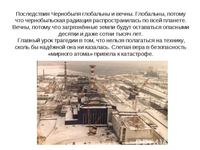 Последствия Чернобыля глобальны и вечны. Глобальны, потому что чернобыльская радиация распространилась по всей планете. Вечны, потому что загрязнённые земли будут оставаться опасными десятки и даже сотни тысяч лет. Главный урок трагедии в том, что н…