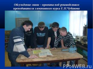 Обсуждение мини – проекта под руководством преподавателя элективного курса Е.Н.Ч