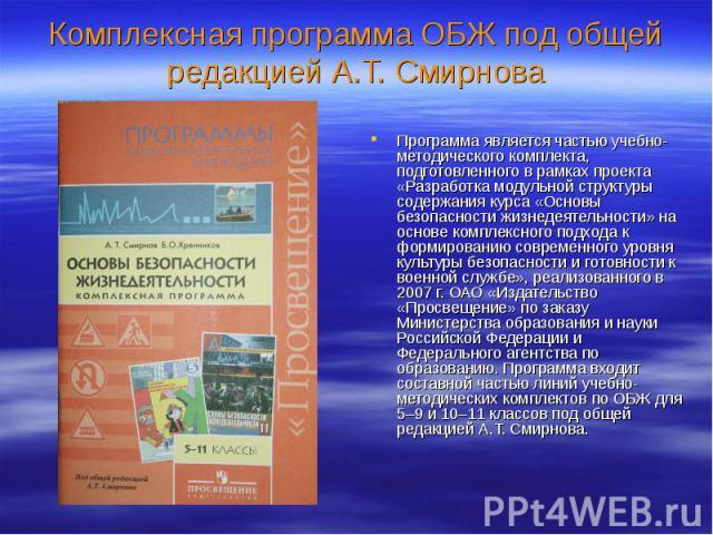 Комплексная программа ОБЖ под общей редакцией А.Т. Смирнова Программа является частью учебно-методического комплекта, подготовленного в рамках проекта «Разработка модульной структуры содержания курса «Основы безопасности жизнедеятельности» на основе…