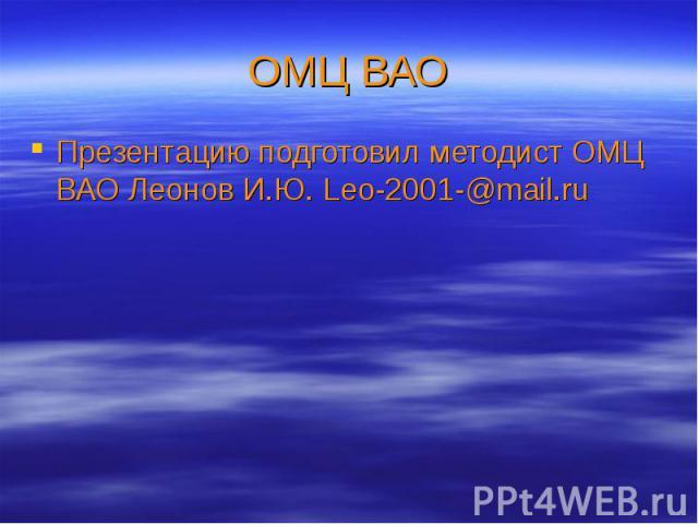 ОМЦ ВАО Презентацию подготовил методист ОМЦ ВАО Леонов И.Ю. Leo-2001-@mail.ru