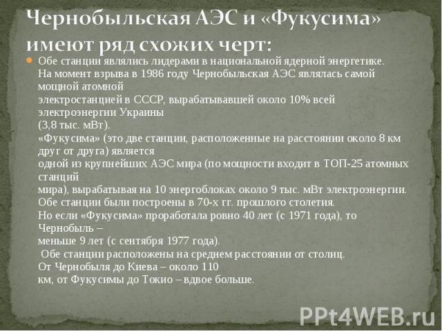 Чернобыльская АЭС и «Фукусима» имеют ряд схожих черт: Обе станции являлись лидерами в национальной ядерной энергетике.На момент взрыва в 1986 году Чернобыльская АЭС являлась самой мощной атомнойэлектростанцией в СССР, вырабатывавшей около 10% всей э…