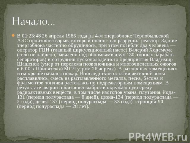 Начало… В 01:23:48 26 апреля 1986 года на 4-м энергоблоке Чернобыльской АЭС произошёл взрыв, который полностью разрушил реактор. Здание энергоблока частично обрушилось, при этом погибли два человека— оператор ГЦН (главный циркуляционный насос) Вале…