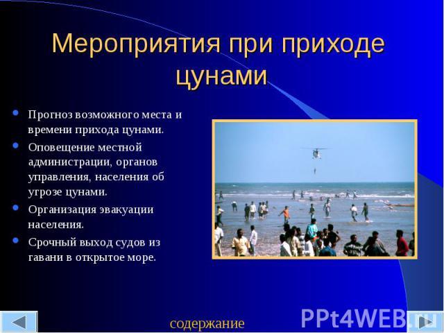 Мероприятия при приходе цунами Прогноз возможного места и времени прихода цунами.Оповещение местной администрации, органов управления, населения об угрозе цунами.Организация эвакуации населения.Срочный выход судов из гавани в открытое море.