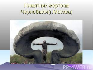 Памятник жертвам Чернобыля(г.Москва)