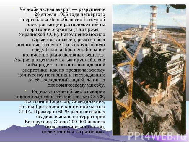 Чернобыльская авария— разрушение 26 апреля 1986 года четвёртого энергоблока Чернобыльской атомной электростанции расположенной на территории Украины (в то время— Украинской ССР). Разрушение носило взрывной характер, реактор был полностью разрушен,…