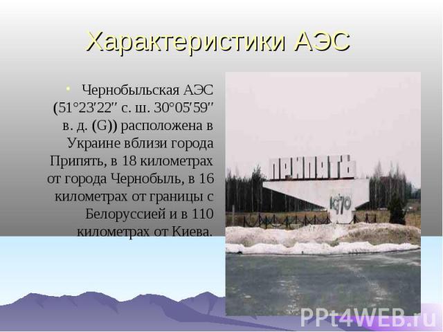 Характеристики АЭС Чернобыльская АЭС (51°23′22″ с.ш. 30°05′59″ в.д. (G)) расположена в Украине вблизи города Припять, в 18 километрах от города Чернобыль, в 16 километрах от границы с Белоруссией и в 110 километрах от Киева.