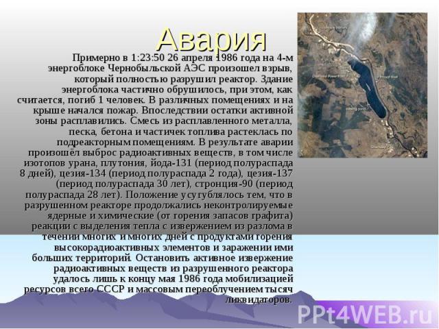 Авария Примерно в 1:23:50 26 апреля 1986 года на 4-м энергоблоке Чернобыльской АЭС произошел взрыв, который полностью разрушил реактор. Здание энергоблока частично обрушилось, при этом, как считается, погиб 1 человек. В различных помещениях и на кры…