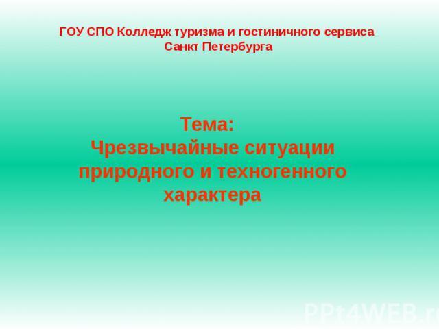ГОУ СПО Колледж туризма и гостиничного сервиса Санкт Петербурга Тема: Чрезвычайные ситуации природного и техногенного характера
