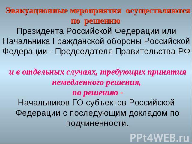 Эвакуационные мероприятия осуществляютсяпо решению Президента Российской Федерации или Начальника Гражданской обороны Российской Федерации - Председателя Правительства РФ и в отдельных случаях, требующих принятиянемедленного решения, по решению -Нач…
