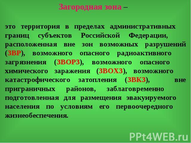 Загородная зона –это территория в пределах административных границ субъектов Российской Федерации, расположенная вне зон возможных разрушений (ЗВР), возможного опасного радиоактивного загрязнения (ЗВОРЗ), возможного опасного химического заражения (З…