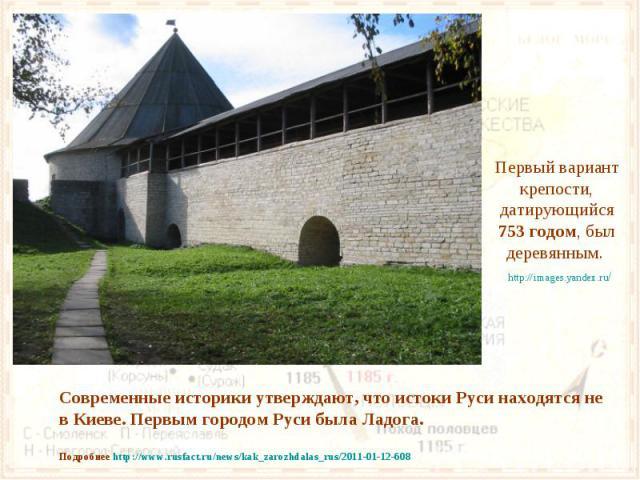 Первый вариант крепости, датирующийся 753 годом, был деревянным. Современные историки утверждают, что истоки Руси находятся не в Киеве. Первым городом Руси была Ладога. Подробнее http://www.rusfact.ru/news/kak_zarozhdalas_rus/2011-01-12-608