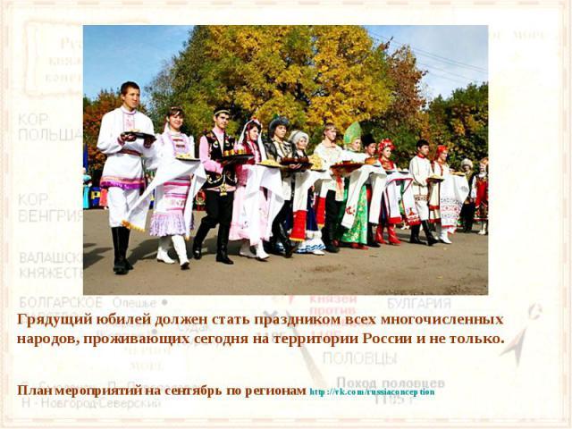 Грядущий юбилей должен стать праздником всех многочисленных народов, проживающих сегодня на территории России и не только. План мероприятий на сентябрь по регионам http://vk.com/russiaconception