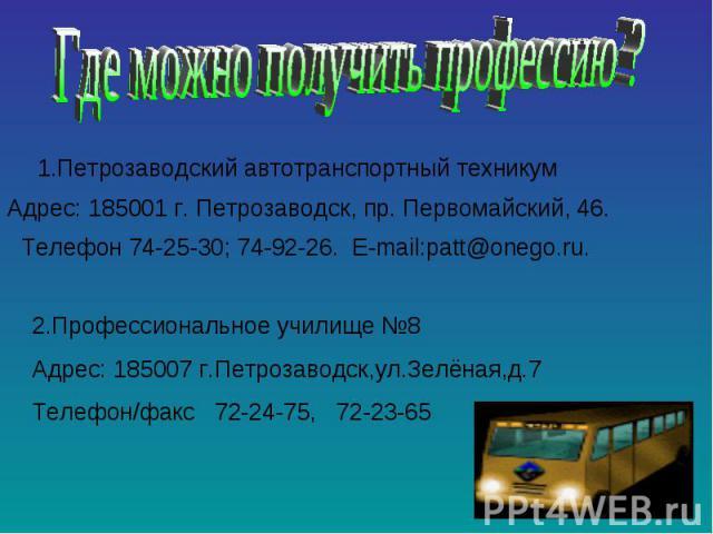 Где можно получить профессию ? 1.Петрозаводский автотранспортный техникумАдрес: 185001 г. Петрозаводск, пр. Первомайский, 46.Телефон 74-25-30; 74-92-26.2.Профессиональное училище №8Адрес: 185007 г.Петрозаводск,ул.Зелёная,д.7Телефон/факс 72-24-75, 72-23-65