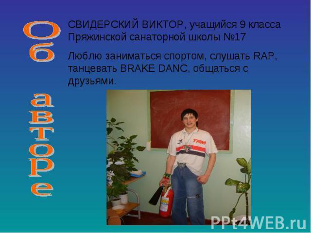 Об автореСВИДЕРСКИЙ ВИКТОР, учащийся 9 класса Пряжинской санаторной школы №17 Люблю заниматься спортом, слушать RAP, танцевать BRAKE DANC, общаться с друзьями.