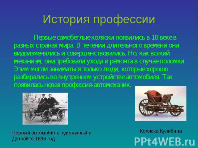 История профессии Первые самобеглые коляски появились в 18 веке в разных странах мира. В течении длительного времени они видоизменялись и совершенствовались. Но, как всякий механизм, они требовали ухода и ремонта в случае поломки. Этим могли занимат…