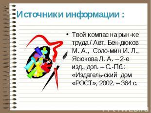 Источники информации : Твой компас на рын-ке труда / Авт. Бен-дюков М. А., Соло-