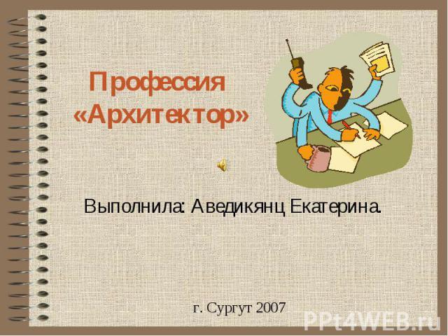 Профессия «Архитектор» Выполнила: Аведикянц Екатерина.