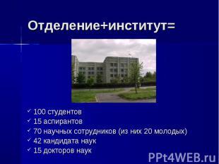 Отделение+институт= 100 студентов 15 аспирантов 70 научных сотрудников (из них 2