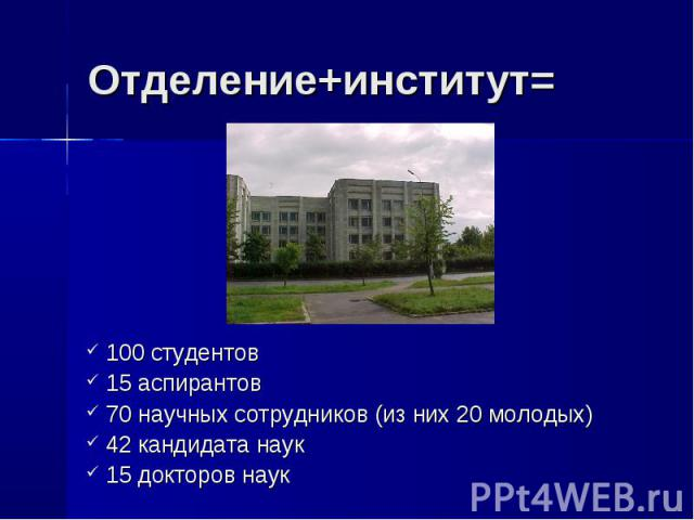 Отделение+институт= 100 студентов 15 аспирантов 70 научных сотрудников (из них 20 молодых) 42 кандидата наук 15 докторов наук