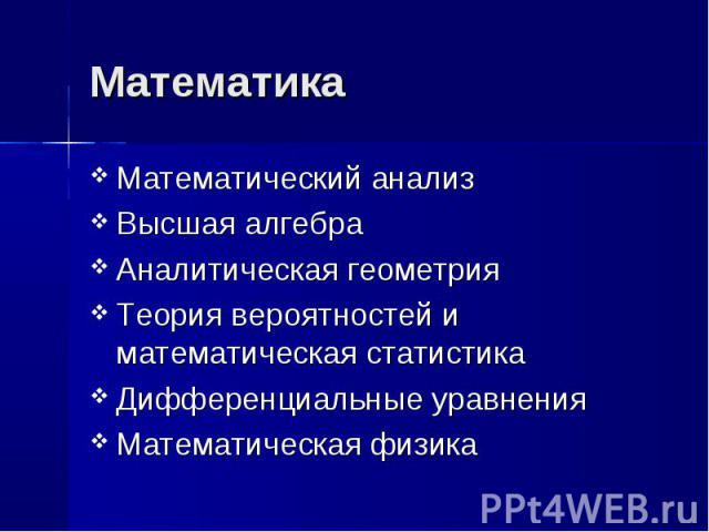 Математика Математический анализВысшая алгебраАналитическая геометрияТеория вероятностей и математическая статистикаДифференциальные уравненияМатематическая физика