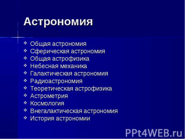 Астрономия Общая астрономияСферическая астрономияОбщая астрофизикаНебесная механикаГалактическая астрономияРадиоастрономияТеоретическая астрофизикаАстрометрияКосмологияВнегалактическая астрономияИстория астрономии