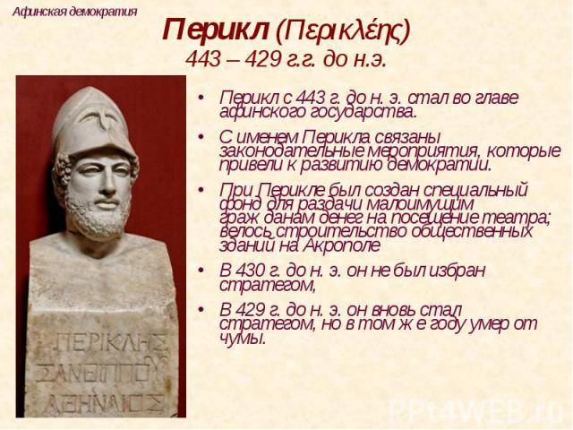 Перикл (Περικλέης)443 – 429 г.г. до н.э. Перикл с 443 г. до н. э. стал во главе афинского государства. С именем Перикла связаны законодательные мероприятия, которые привели к развитию демократии.При Перикле был создан специальный фонд для раздачи ма…