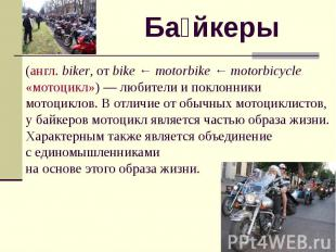 Байкеры (англ. biker, от bike ← motorbike ← motorbicycle «мотоцикл») — любители