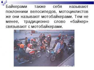 Байкерами также себя называют поклонники велосипедов, мотоциклистов же они назыв