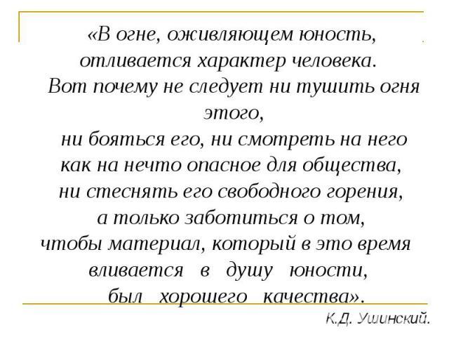 «В огне, оживляющем юность, отливается характер человека. Вот почему не следует ни тушить огня этого, ни бояться его, ни смотреть на него как на нечто опасное для общества, ни стеснять его свободного горения, а только заботиться о том, чтобы материа…