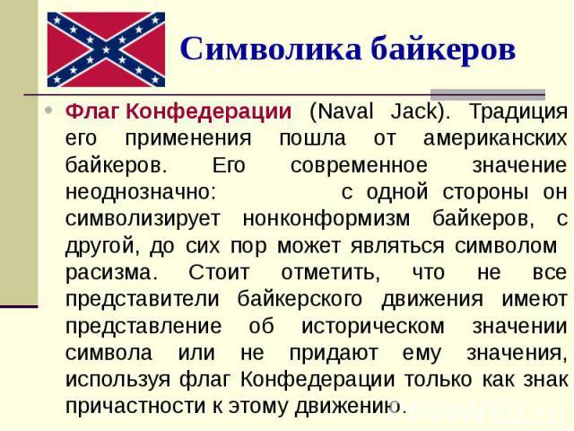 Символика байкеров Флаг Конфедерации (Naval Jack). Традиция его применения пошла от американских байкеров. Его современное значение неоднозначно: с одной стороны он символизирует нонконформизм байкеров, с другой, до сих пор может являться символом р…