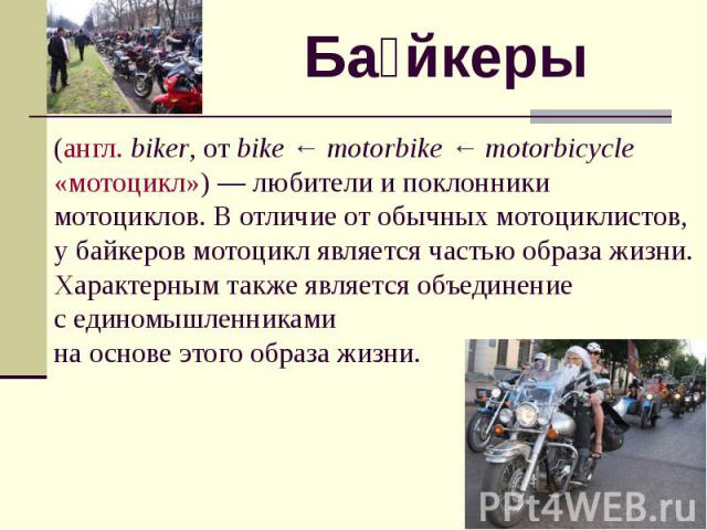 Байкеры (англ. biker, от bike ← motorbike ← motorbicycle «мотоцикл») — любители и поклонники мотоциклов. В отличие от обычных мотоциклистов, у байкеров мотоцикл является частью образа жизни. Характерным также является объединение с единомышленниками…