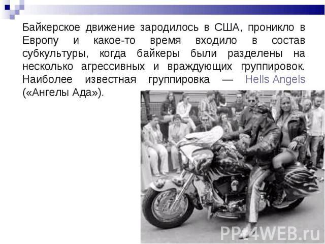 Байкерское движение зародилось в США, проникло в Европу и какое-то время входило в состав субкультуры, когда байкеры были разделены на несколько агрессивных и враждующих группировок. Наиболее известная группировка — Hells Angels («Ангелы Ада»).