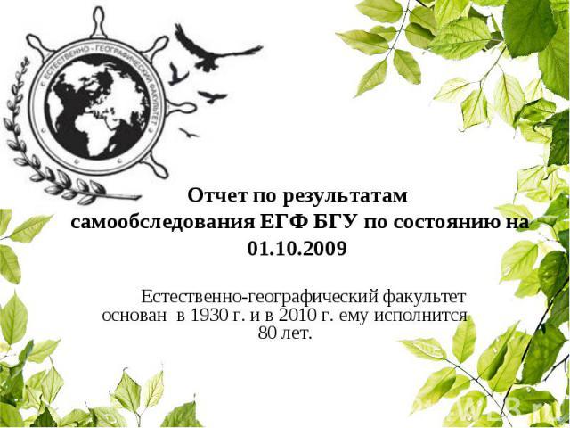 Отчет по результатам самообследования ЕГФ БГУ по состоянию на 01.10.2009 Естественно-географический факультет основан в 1930 г. и в 2010 г. ему исполнится 80 лет.