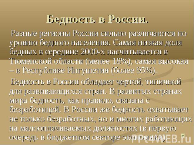 Бедность в России. Разные регионы России сильно различаются по уровню бедного населения. Самая низкая доля бедных в середине 2000-х насчитывается в Тюменской области (менее 18%), самая высокая – в Республике Ингушетия (более 95%). Бедность в России …
