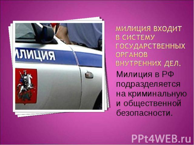 Милиция входит в систему государственных органов внутренних дел. Милиция в РФ подразделяется на криминальную и общественной безопасности.