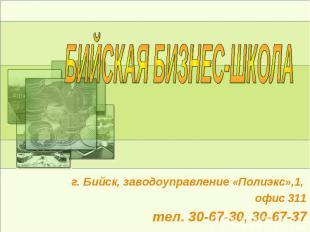 БИЙСКАЯ БИЗНЕС-ШКОЛА г. Бийск, заводоуправление «Полиэкс»,1, офис 311тел. 30-67-