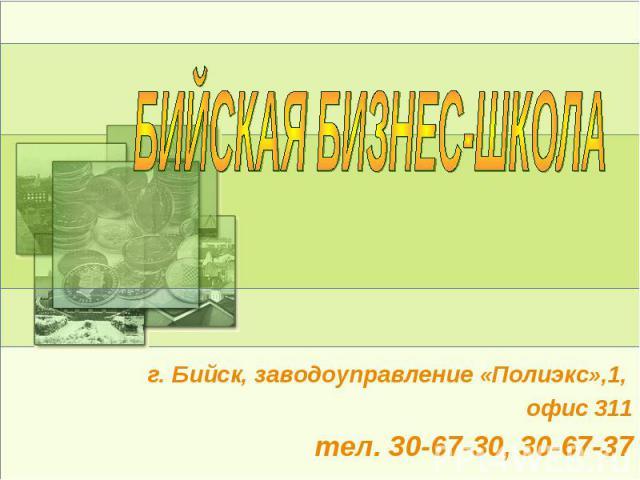 БИЙСКАЯ БИЗНЕС-ШКОЛА г. Бийск, заводоуправление «Полиэкс»,1, офис 311тел. 30-67-30, 30-67-37