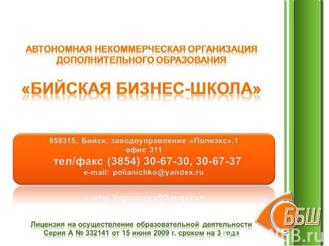 Автономная некоммерческая организациядополнительного образования«БИЙСКАЯ БИЗНЕС-ШКОЛА» 659315, Бийск, заводоуправление «Полиэкс»,1 офис 311 тел/факс (3854) 30-67-30, 30-67-37e-mail: polianichko@yandex.ru